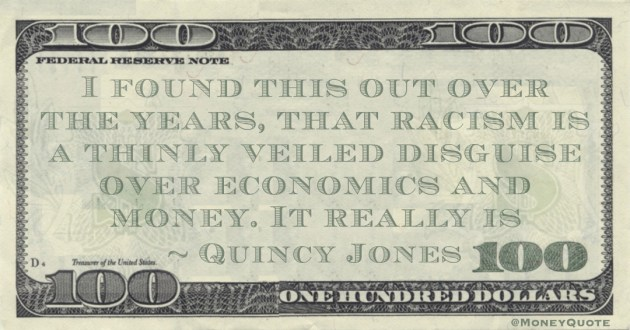 I found this out over the years, that racism is a thinly veiled disguise over economics and money. It really is Quote