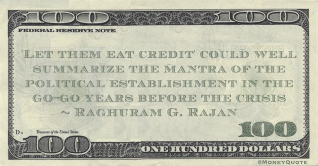 Raghuram G. Rajan 'Let them eat credit' could well summarize the mantra of the political establishment in the go-go years before the crisis quote