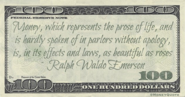 Money, which represents the prose of life, and is hardly spoken of in parlors without apology, is, in its effects and laws, as beautiful as roses Quote