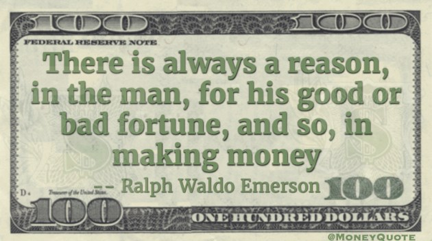 There is always a reason in the man for his good or bad fortune, and so in making money Quote