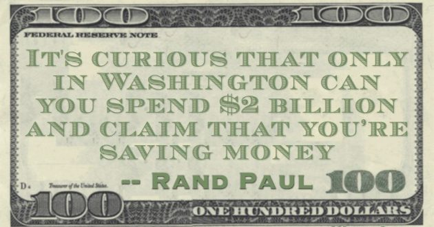 It's curious that only in Washington can you spend $2 billion and claim that you're saving money Quote