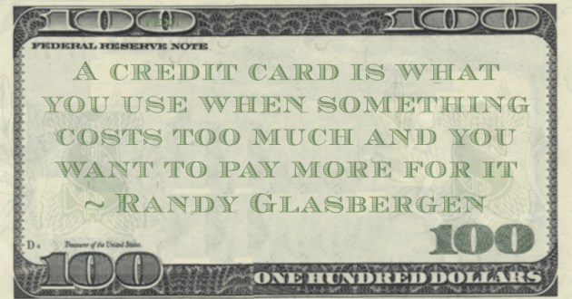 A credit card is what you use when something costs too much and you want to pay more for it Quote