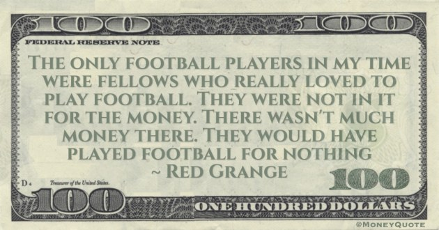 They were not in it for the money. There wasn't much money there. They would have played football for nothing Quote
