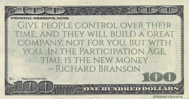 Richard Branson Give people control over their time, and they will build a great company, not for you, but with you.  In the Participation Age, time is the new money quote