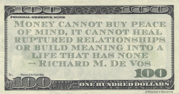 Money cannot buy peace of mind, it cannot heal ruptured relationships or build meaning into a life that has none Quote