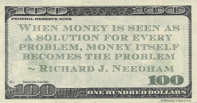 When money is seen as a solution for every problem, money itself becomes the problem Quote