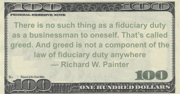 There is no such thing as a fiduciary duty as a businessman to oneself. That's called greed. And greed is not a component of the law of fiduciary duty anywhere Quote
