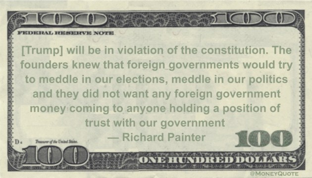 foreign governments would try to meddle in our elections, meddle in our politics and they did not want any foreign government money coming to anyone holding a position of trust with our government Quote