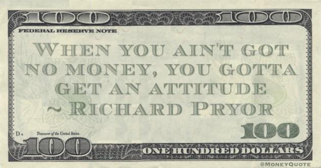 When you ain't got no money, you gotta get an attitude Quote