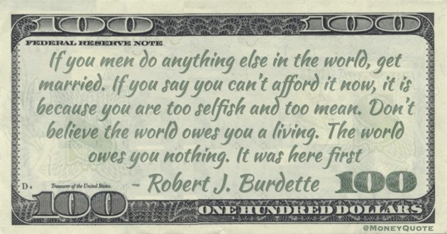 If you men do anything else in the world, get married. If you say you can't afford it now, it is because you are too selfish and too mean. Don't believe the world owes you a living. The world owes you nothing. It was here first Quote
