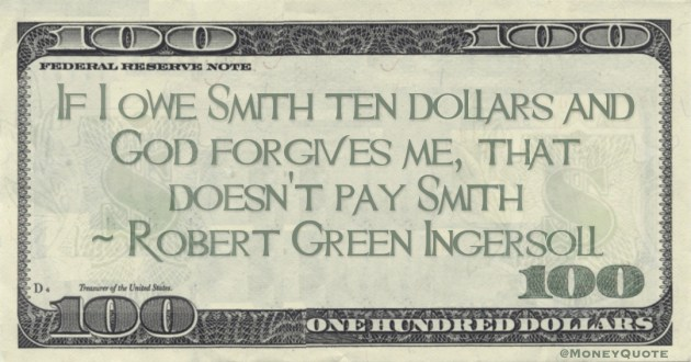 If I owe Smith ten dollars and God forgives me, that doesn't pay Smith Quote