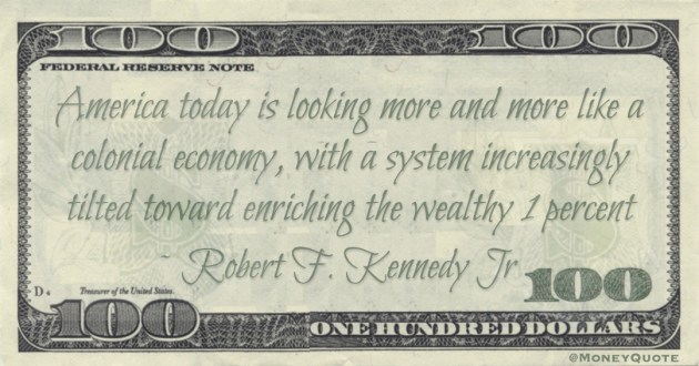 America today is looking more and more like a colonial economy, with a system increasingly tilted toward enriching the wealthy 1 percent Quote