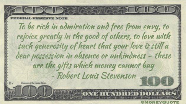 To be rich in admiration and free from envy, to rejoice greatly in the good of others, to love with such generosity of heart that your love is still a dear possession in absence or unkindness – these are the gifts which money cannot buy Quote