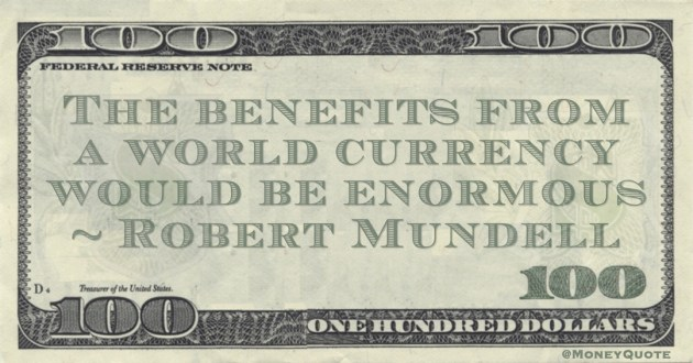 The benefits from a world currency would be enormous Quote