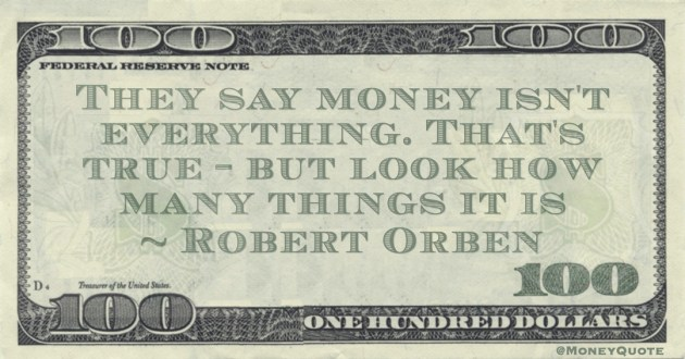 They say money isn't everything. That's true - but look how many things it is Quote