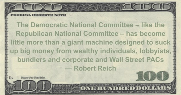 The Democratic National Committee - like the Republican National Committee - has become little more than a giant machine designed to suck up big money from wealthy individuals, lobbyists, bundlers and corporate and Wall Street PACs Quote