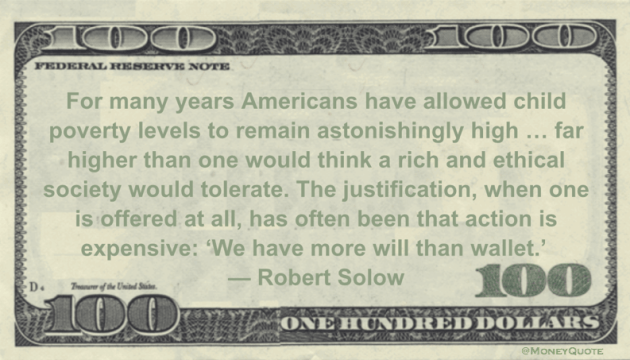 Americans have allowed child poverty levels to remain astonishingly high ... far higher than one would think a rich and ethical society would tolerate. The justification, when one is offered at all, has often been that action is expensive: 'We have more will than wallet' Quote