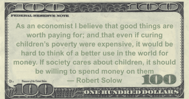 As an economist I believe that good things are worth paying for; and that even if curing children's poverty were expensive, it would be hard to think of a better use in the world for money. If society cares about children, it should be willing to spend money on them Quote