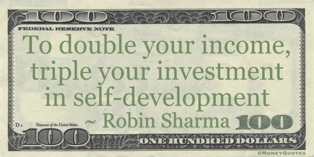 To double your income, triple your investment in self-development Quote
