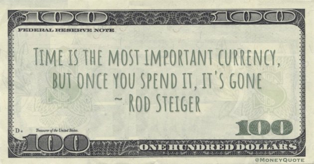 Time is the most important currency, but once you spend it, it's gone Quote