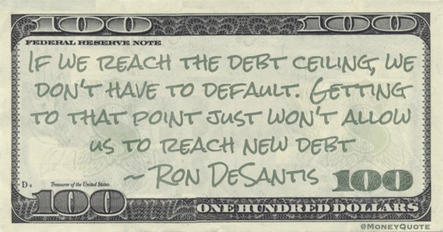 If we reach the debt ceiling, we don't have to default. Getting to that point just won't allow us to reach new debt Quote