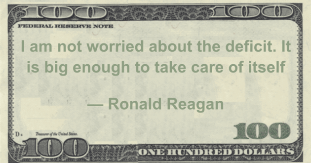 I am not worried about the deficit. It is big enough to take care of itself Quote