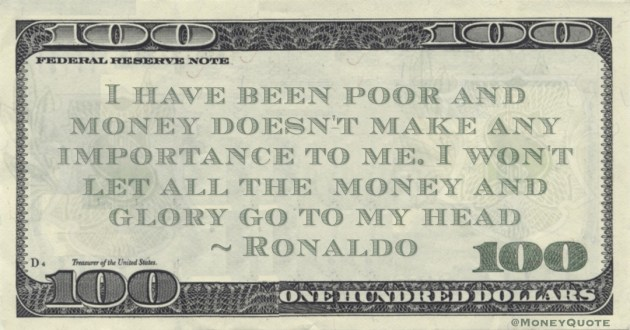 I have been poor and money doesn't make any importance to me. I won't let all the  money and glory go to my head Quote