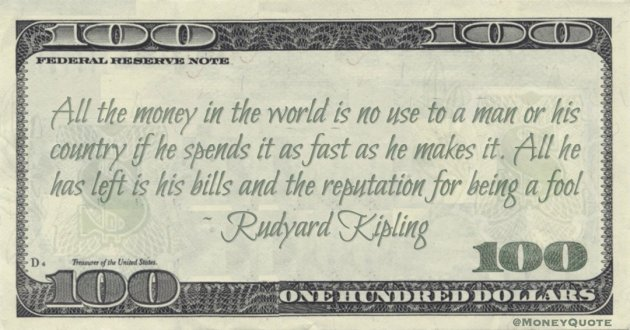 All the money in the world is no use to a man or his country if he spends it as fast as he makes it. All he has left is his bills and the reputation for being a fool Quote