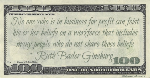No one who is in business for profit can foist his or her beliefs on a workforce that includes many people who do not share those beliefs Quote