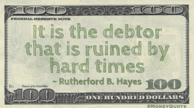 It is the debtor that is ruined by hard times Quote