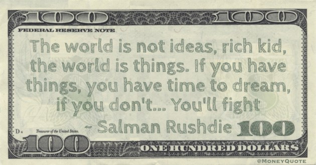 The world is not ideas, rich kid, the world is things. If you have things, you have time to dream, if you don't... You'll fight Quote
