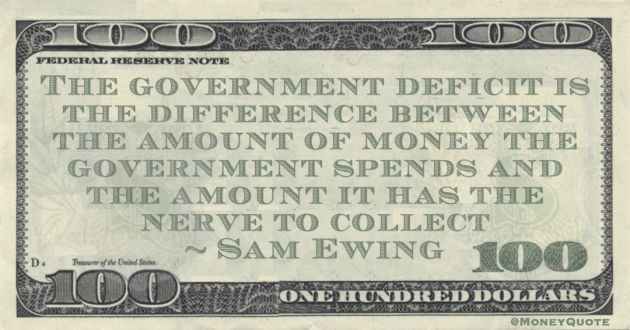Sam Ewing The government deficit is the difference between the amount of money the government spends and the amount it has the nerve to collect quote