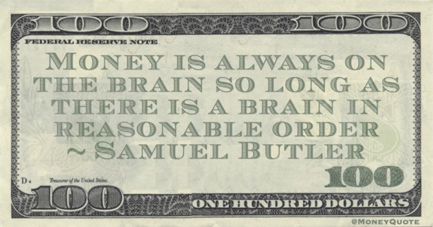 Samuel Butler Money is always on the brain so long as there is a brain in reasonable order quote