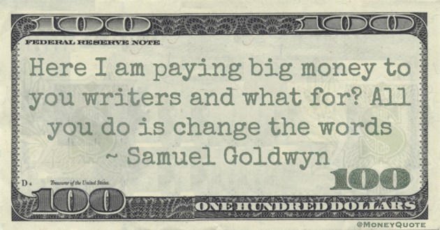 Samuel Goldwyn Here I am paying big money to you writers and what for? All you do is change the words quote