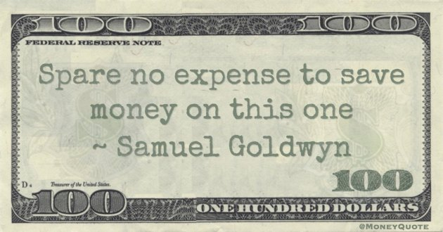 Samuel Goldwyn Spare no expense to save money on this one quote