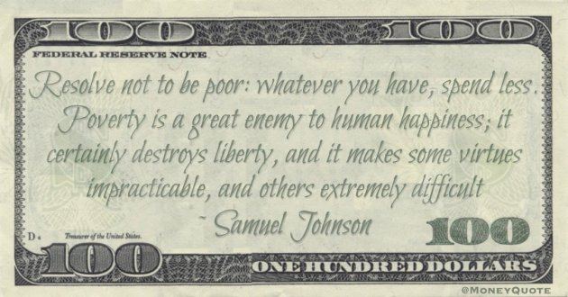 Resolve not to be poor: whatever you have, spend less. Poverty is a great enemy to human happiness; it certainly destroys liberty, and it makes some virtues impracticable, and others extremely difficult Quote