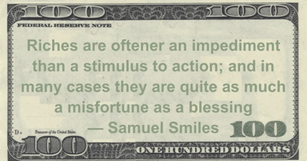 Riches are oftener an impediment than a stimulus to action; and in many cases they are quite as much a misfortune as a blessing Quote