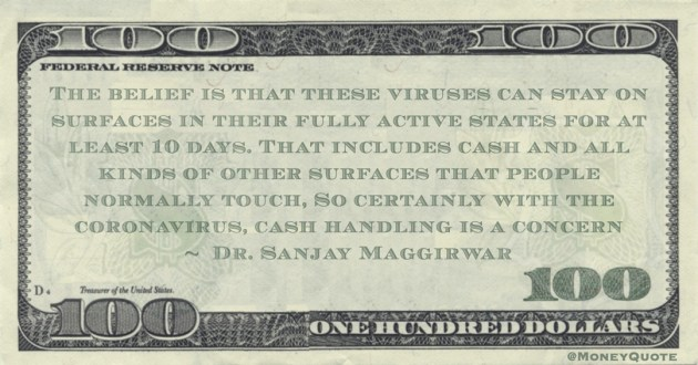 viruses can stay on surfaces in their fully active states for at least 10 days. That includes cash and all kinds of other surfaces that people normally touch, So certainly with the coronavirus, cash handling is a concern Quote
