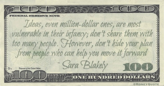 Ideas, even million-dollar ones, are most vulnerable in their infancy; don't share them with too many people. However, don't hide your plan from people who can help you move it forward Quote