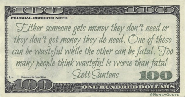 Either someone gets money they don't need or they don't get money they do need. One of those can be wasteful while the other can be fatal. Too many people think wasteful is worse than fatal Quote