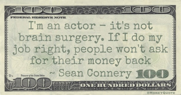 I'm an actor - it's not brain surgery. If I do my job right, people won't ask for their money back Quote