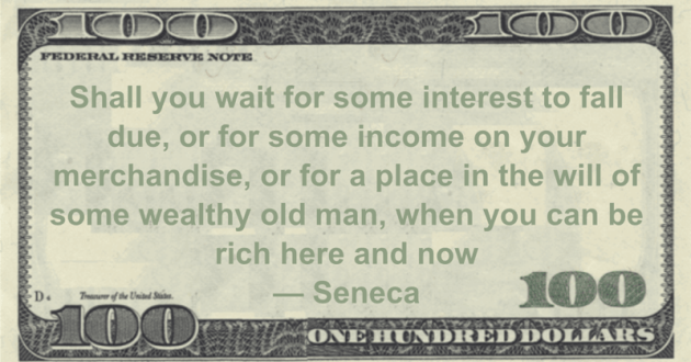 Shall you wait for some interest to fall due, or for some income on your merchandise, or for a place in the will of some wealthy old man, when you can be rich here and now Quote