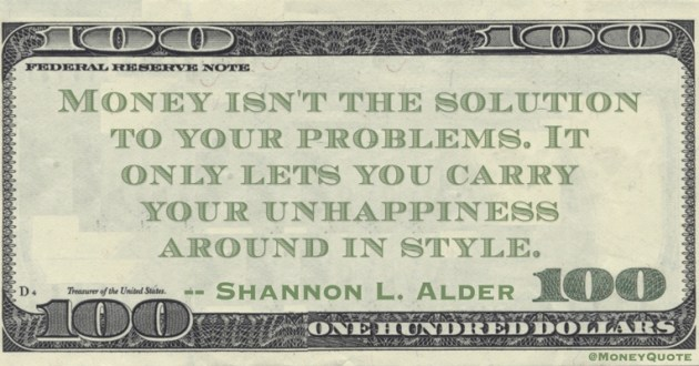 Money isn't the solution to your problems. It only lets you carry your unhappiness around in style Quote