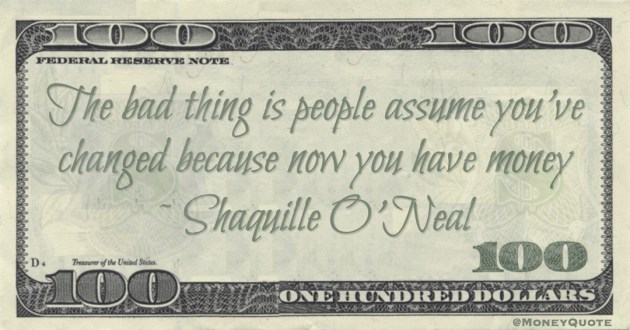 The bad thing is people assume you've changed because now you have money Quote