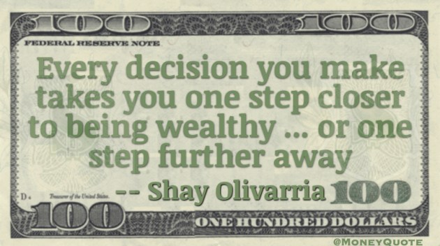 Every decision takes you one step closer to being wealthy or one step further away Quote