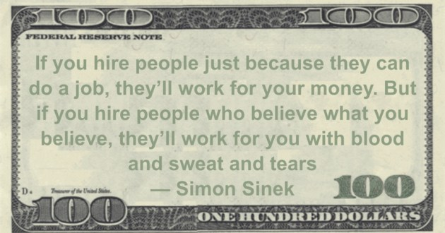 If you hire people just because they can do a job, they'll work for your money. But if you hire people who believe what you believe, they'll work for you with blood and sweat and tears Quote