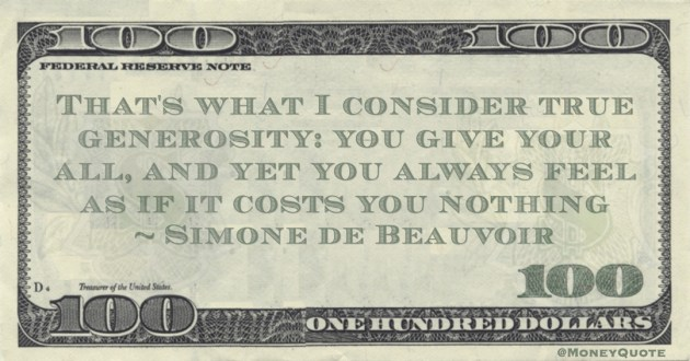 Simone de Beauvoir That's what I consider true generosity: you give your all, and yet you always feel as if it costs you nothing quote