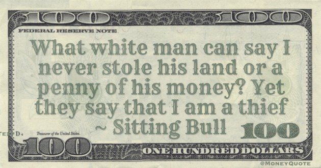What white man can say I never stole his land or a penny of his money? Yet they say that I am a thief Quote