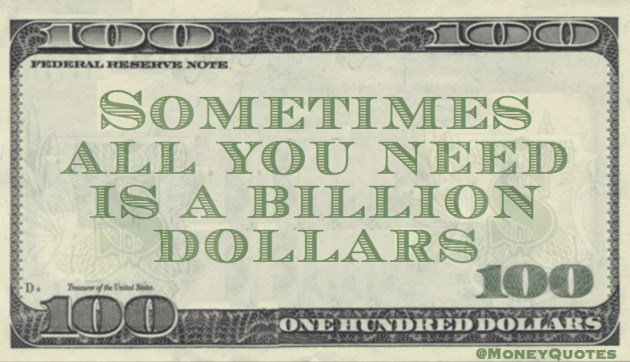Sometimes all you need is a Billion Dollars