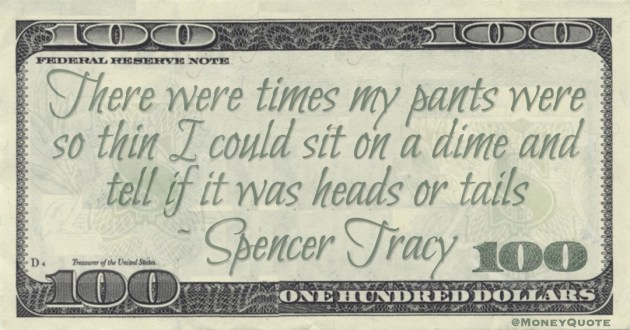 There were times my pants were so thin I could sit on a dime and tell if it was heads or tails Quote